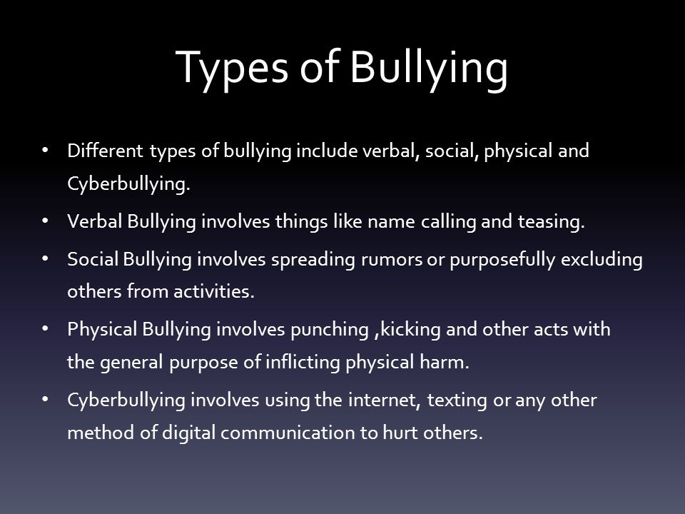 Types of Bullying Different types of bullying include verbal, social, physical and Cyberbullying.