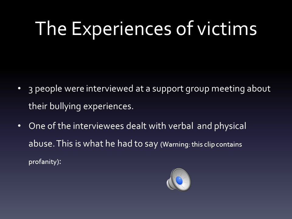 The Experiences of victims 3 people were interviewed at a support group meeting about their bullying experiences.