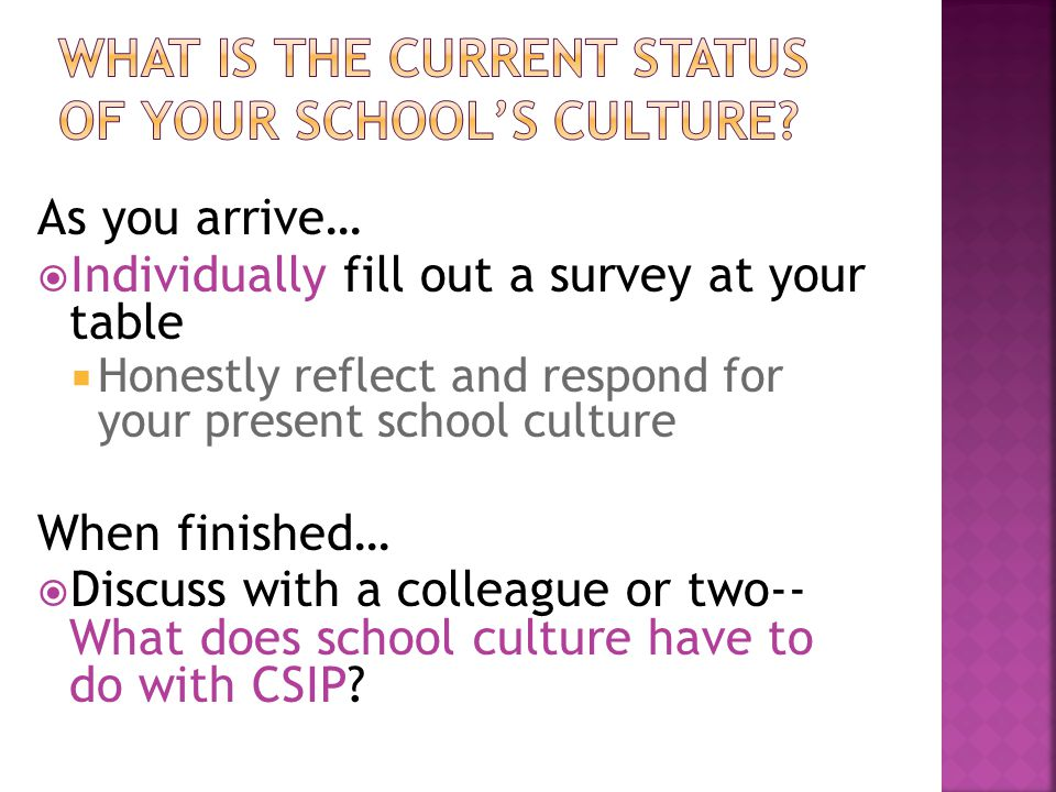 As you arrive…  Individually fill out a survey at your table  Honestly reflect and respond for your present school culture When finished…  Discuss with a colleague or two-- What does school culture have to do with CSIP