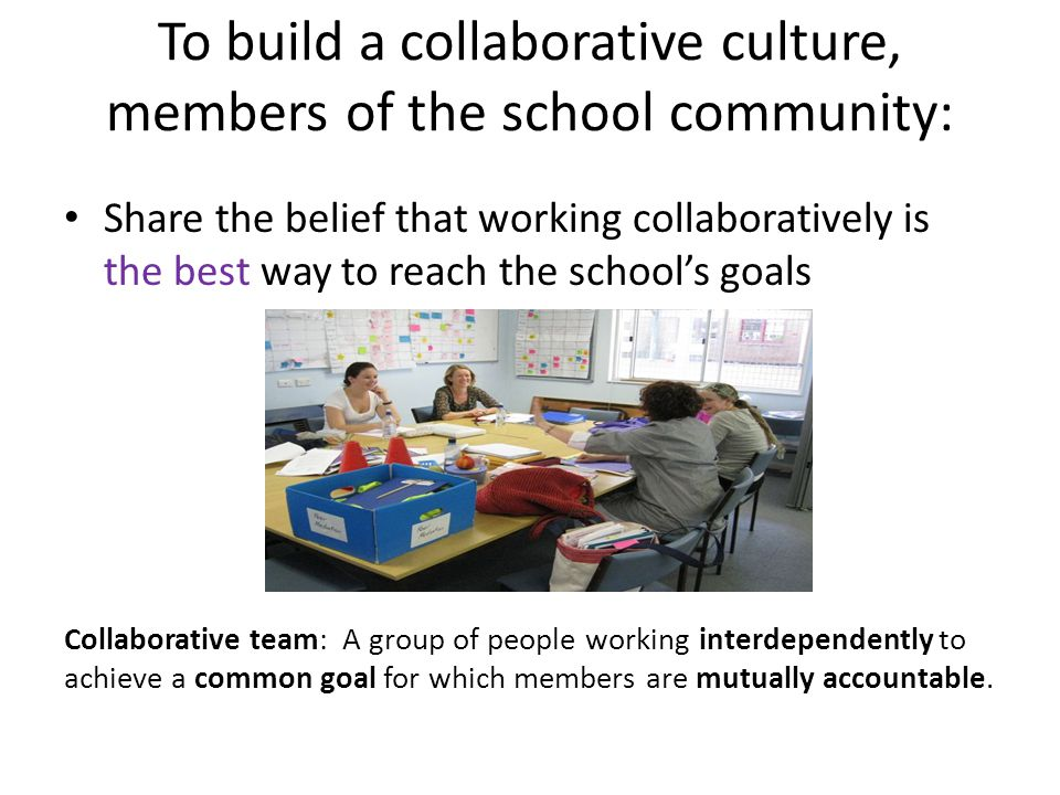 To build a collaborative culture, members of the school community: Share the belief that working collaboratively is the best way to reach the school's goals Collaborative team: A group of people working interdependently to achieve a common goal for which members are mutually accountable.