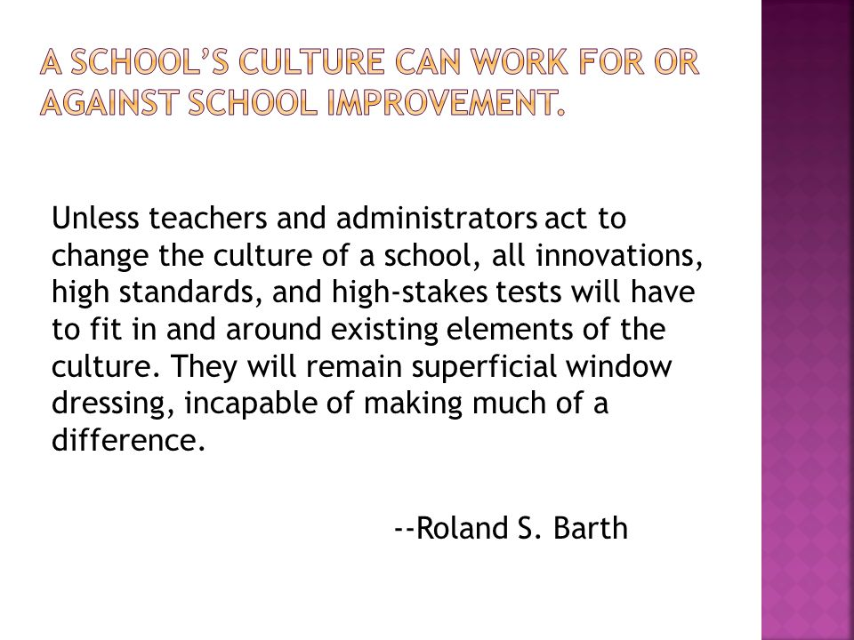 Unless teachers and administrators act to change the culture of a school, all innovations, high standards, and high-stakes tests will have to fit in and around existing elements of the culture.