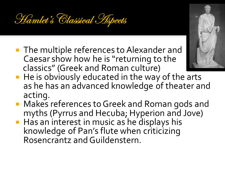  The multiple references to Alexander and Caesar show how he is returning to the classics (Greek and Roman culture)  He is obviously educated in the way of the arts as he has an advanced knowledge of theater and acting.