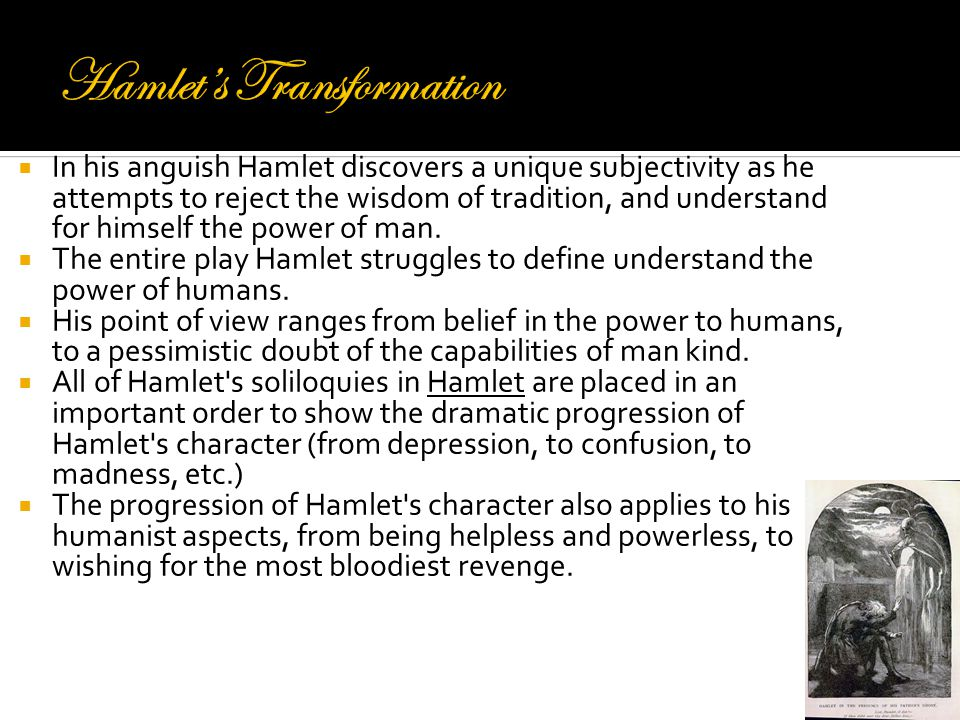  In his anguish Hamlet discovers a unique subjectivity as he attempts to reject the wisdom of tradition, and understand for himself the power of man.