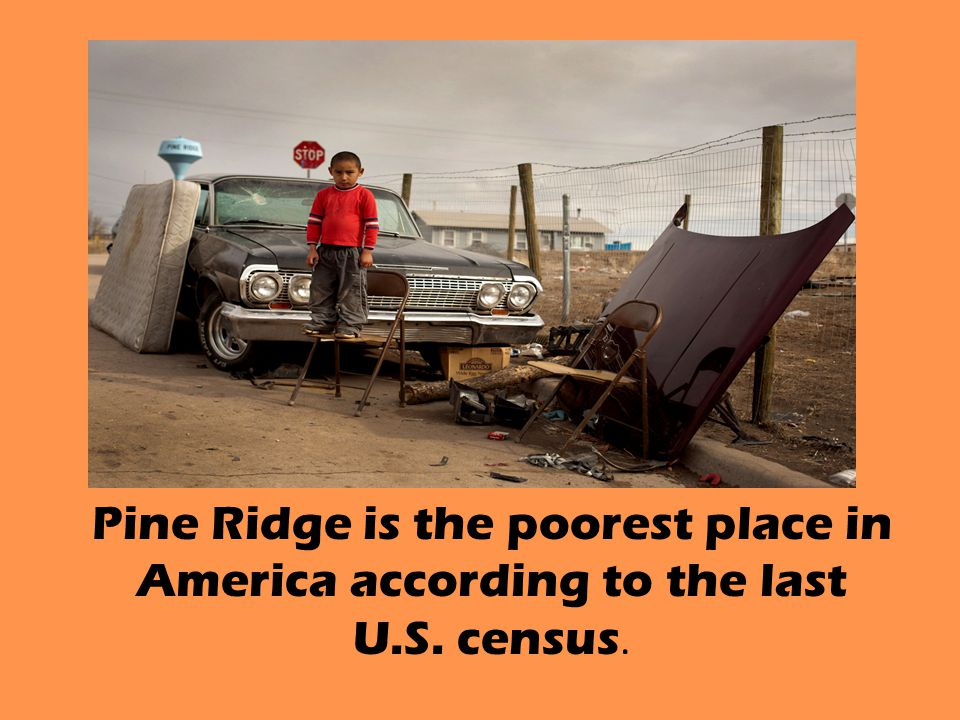 Pine Ridge is the poorest place in America according to the last U.S. census.