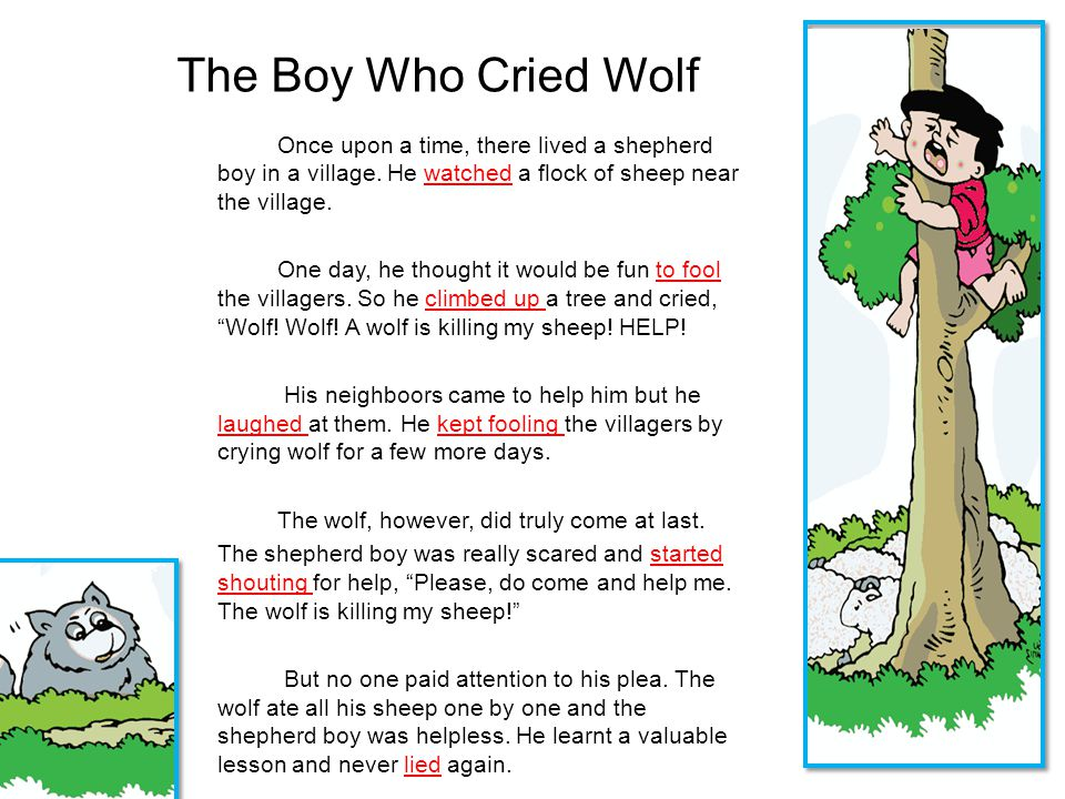 The Boy Who Cried Wolf Once upon a time, there lived a shepherd boy in a village. He watched a flock of sheep near the village. One day, he thought it