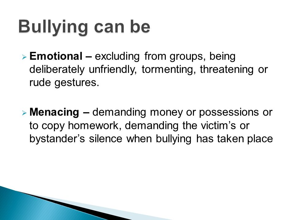  Emotional – excluding from groups, being deliberately unfriendly, tormenting, threatening or rude gestures.
