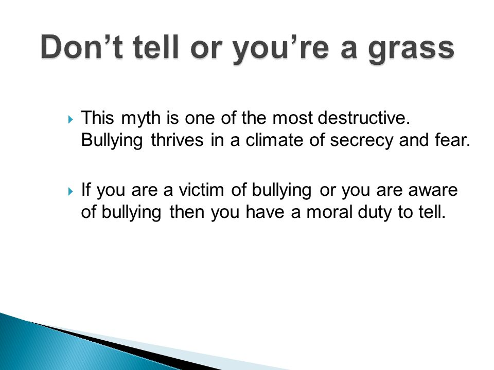  This myth is one of the most destructive. Bullying thrives in a climate of secrecy and fear.