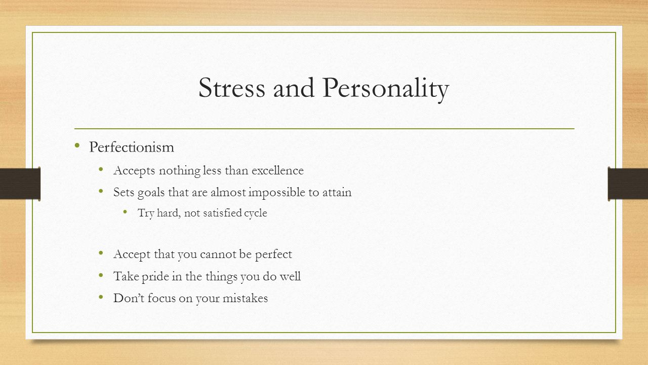 Stress and Personality Perfectionism Accepts nothing less than excellence Sets goals that are almost impossible to attain Try hard, not satisfied cycle Accept that you cannot be perfect Take pride in the things you do well Don't focus on your mistakes