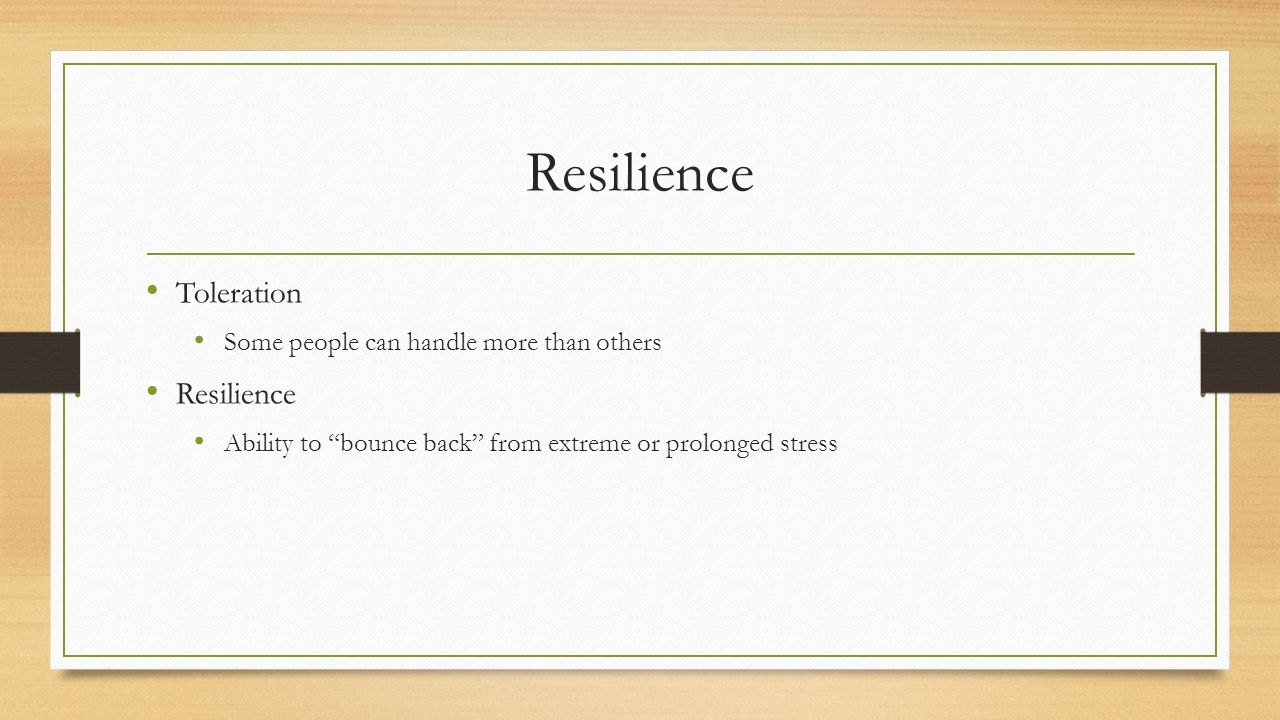 Resilience Toleration Some people can handle more than others Resilience Ability to bounce back from extreme or prolonged stress