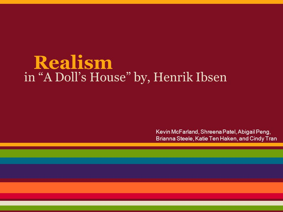 Realism in A Doll's House ●Gender ○ Women: ■ Easily submissive to the man of the house ● Nora, Nora, how like a woman!...