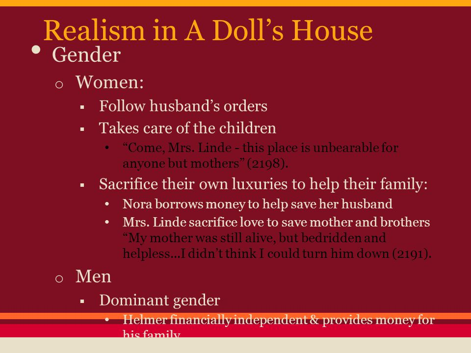 """Realism in A Doll's House Gender o Women:  Follow husband's orders  Takes care of the children """"Come, Mrs. Linde - this place is unbearable for anyo"""