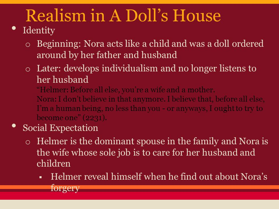 Realism in A Doll's House Identity o Beginning: Nora acts like a child and was a doll ordered around by her father and husband o Later: develops indiv