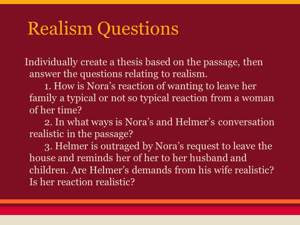 Realism Questions Individually create a thesis based on the passage, then answer the questions relating to realism. 1. How is Nora's reaction of wanti