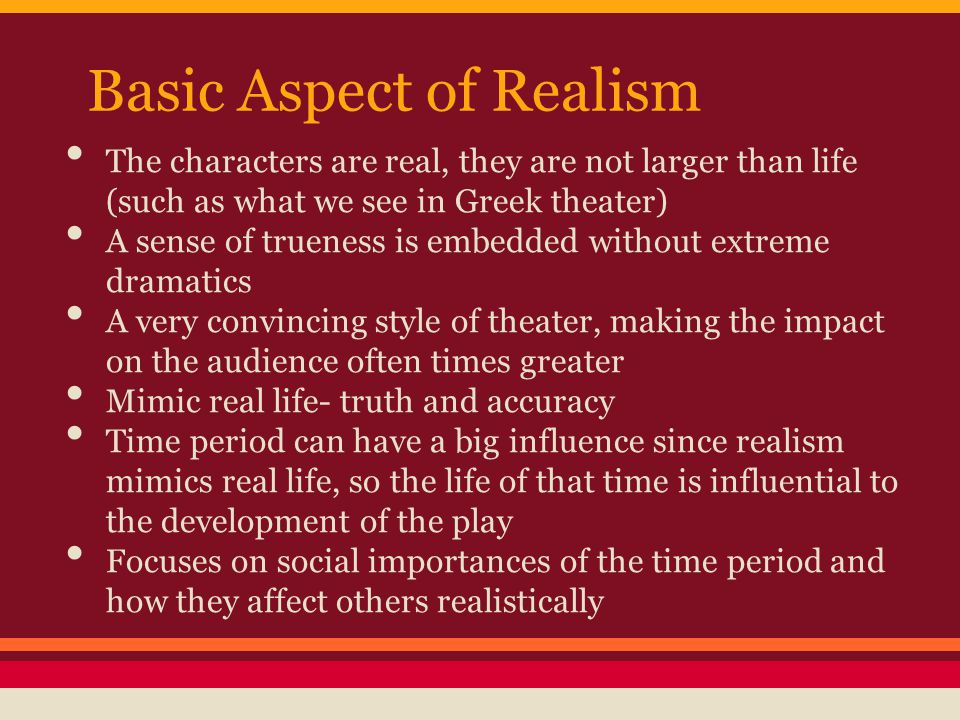 Basic Aspect of Realism The characters are real, they are not larger than life (such as what we see in Greek theater) A sense of trueness is embedded