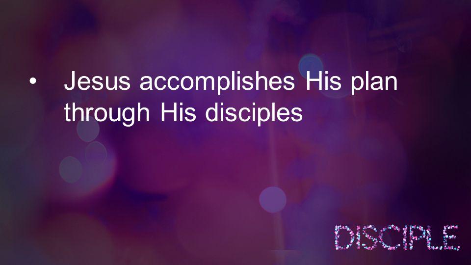 Jesus accomplishes His plan through His disciples