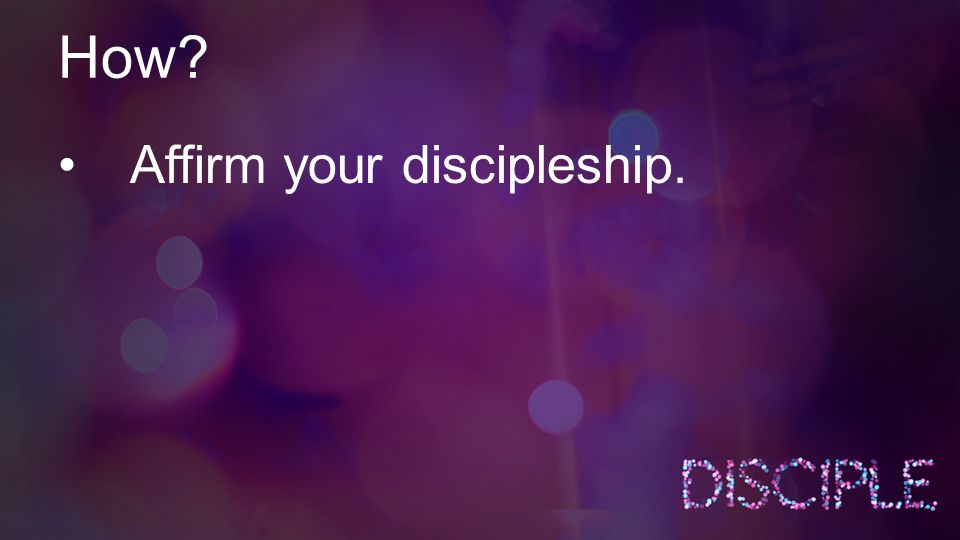 How? Affirm your discipleship.