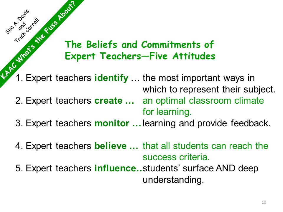 KAAC What's the Fuss About? Sue A. Davis and Trish Carroll The Beliefs and Commitments of Expert Teachers—Five Attitudes 1. Expert teachers identify …