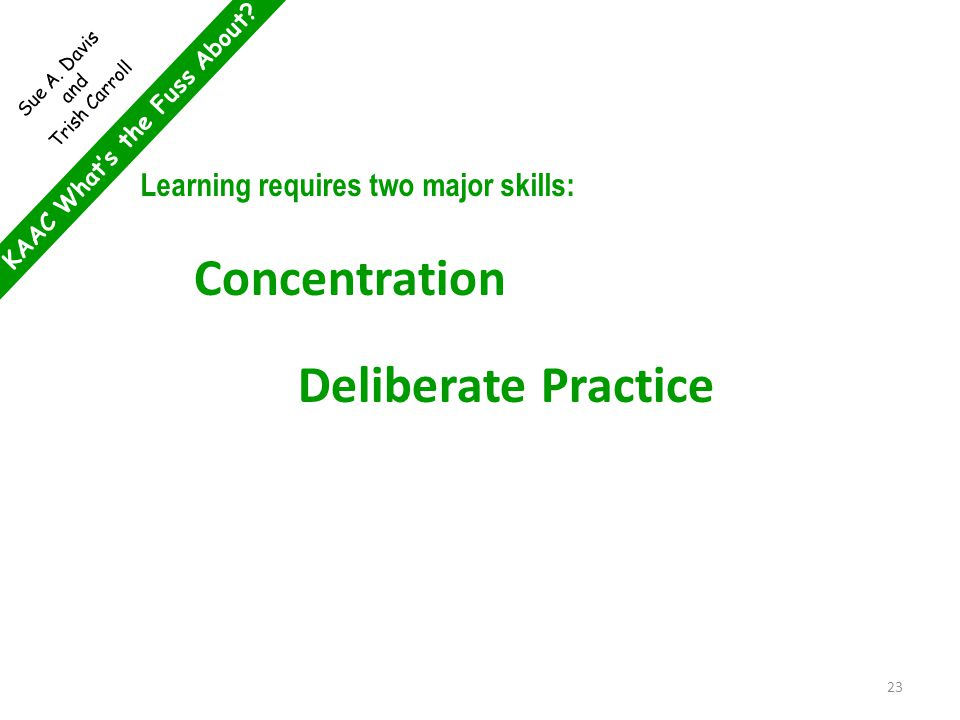 KAAC What's the Fuss About? Sue A. Davis and Trish Carroll Learning requires two major skills: Concentration Deliberate Practice 23