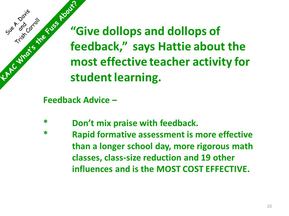 KAAC What's the Fuss About? Sue A. Davis and Trish Carroll Feedback Advice – *Don't mix praise with feedback. *Rapid formative assessment is more effe