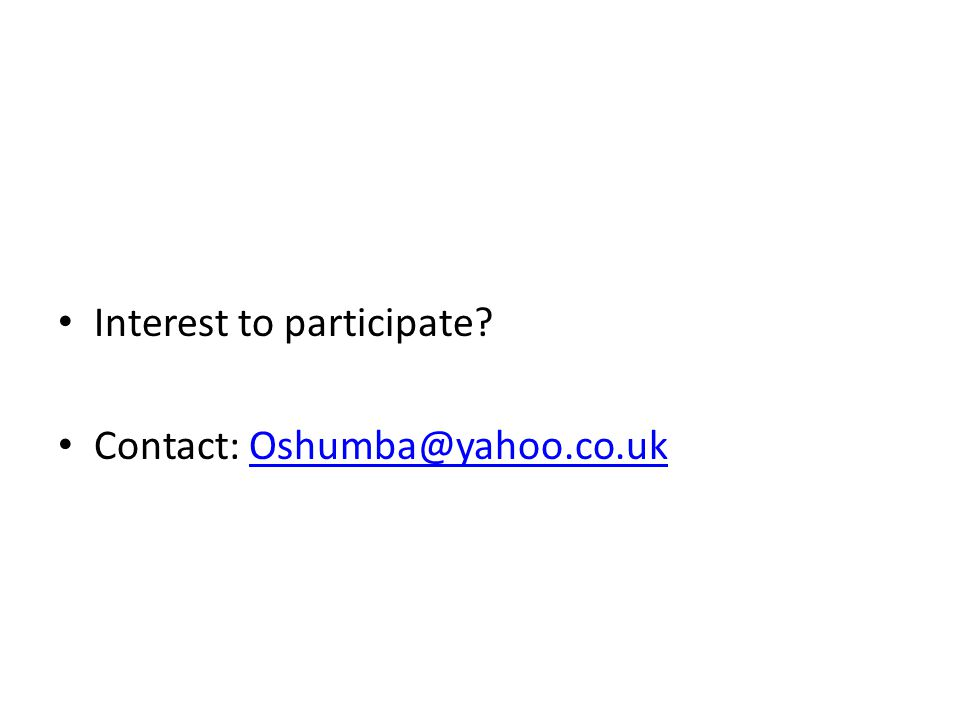 Interest to participate? Contact: Oshumba@yahoo.co.ukOshumba@yahoo.co.uk