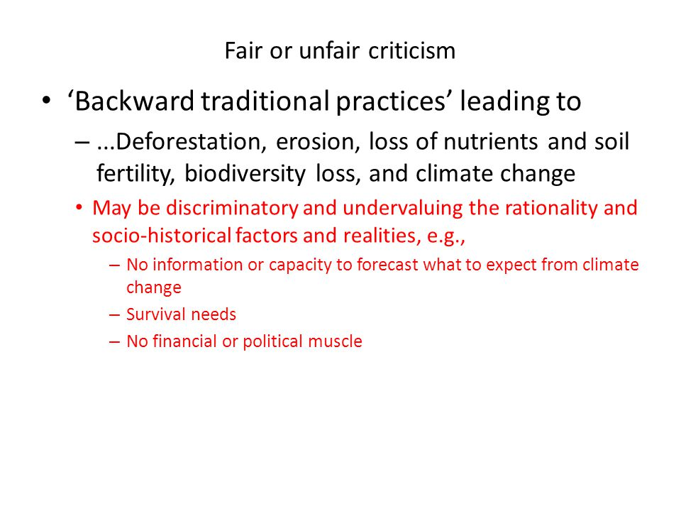 Fair or unfair criticism 'Backward traditional practices' leading to –...Deforestation, erosion, loss of nutrients and soil fertility, biodiversity loss, and climate change May be discriminatory and undervaluing the rationality and socio-historical factors and realities, e.g., – No information or capacity to forecast what to expect from climate change – Survival needs – No financial or political muscle