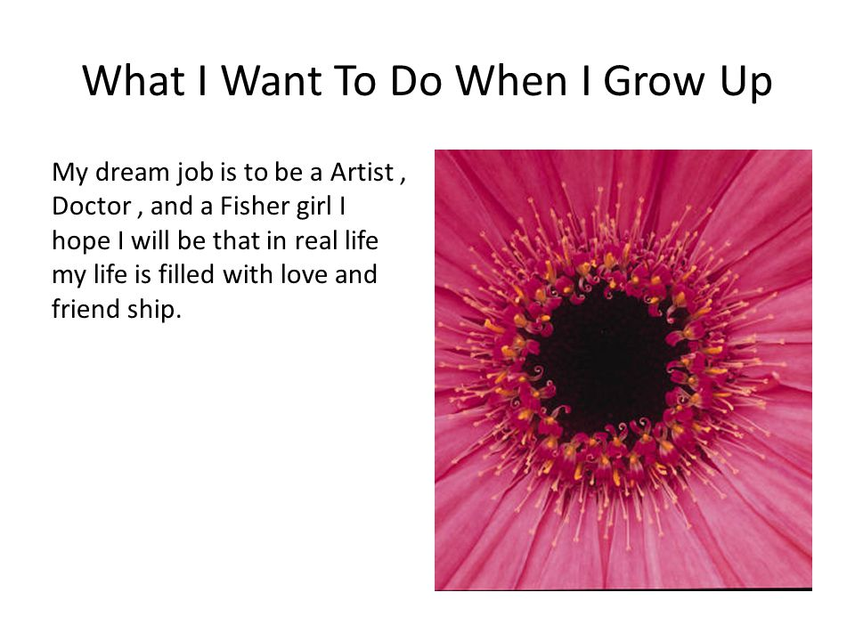 What I Want To Do When I Grow Up My dream job is to be a Artist, Doctor, and a Fisher girl I hope I will be that in real life my life is filled with l