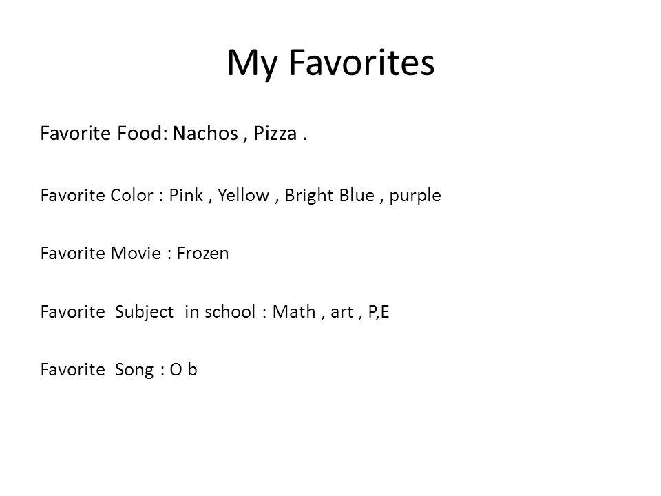 My Favorites Favorite Food: Nachos, Pizza. Favorite Color : Pink, Yellow, Bright Blue, purple Favorite Movie : Frozen Favorite Subject in school : Mat