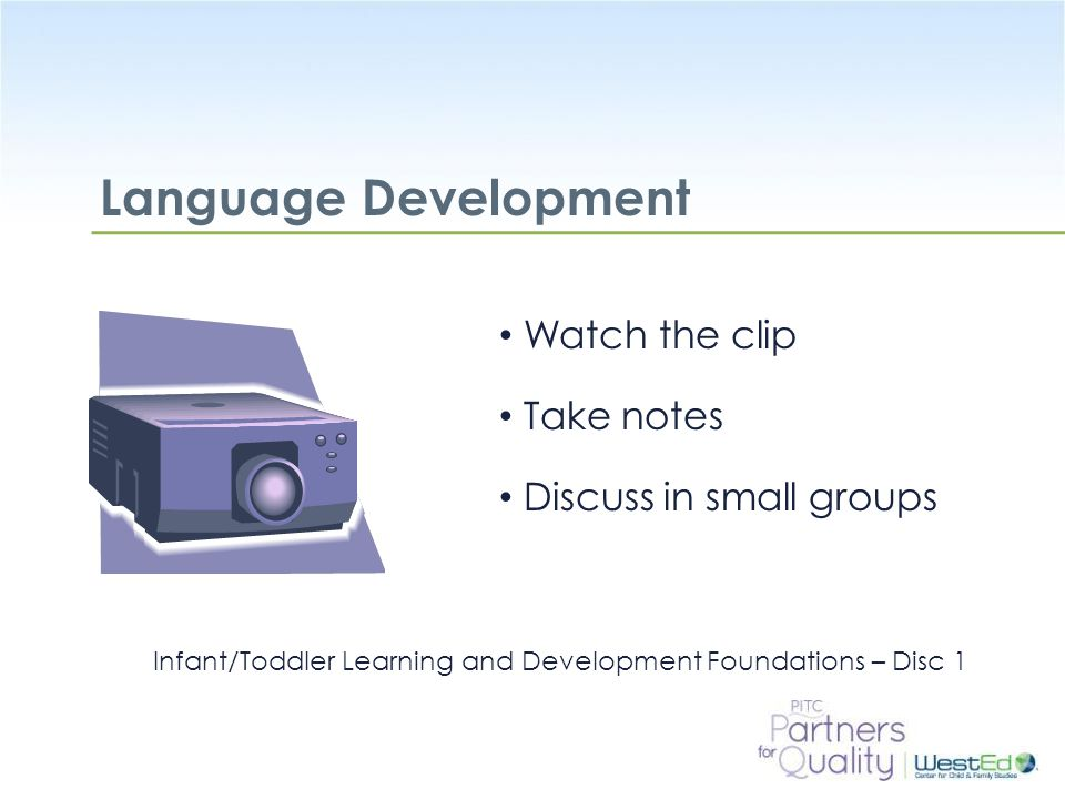 WestEd.org Cognitive Development Watch the clip Take notes Discuss in small groups Infant/Toddler Learning and Development Foundations – Disc 1