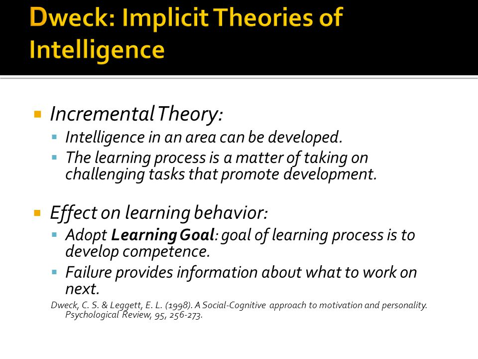  Incremental Theory:  Intelligence in an area can be developed.  The learning process is a matter of taking on challenging tasks that promote devel