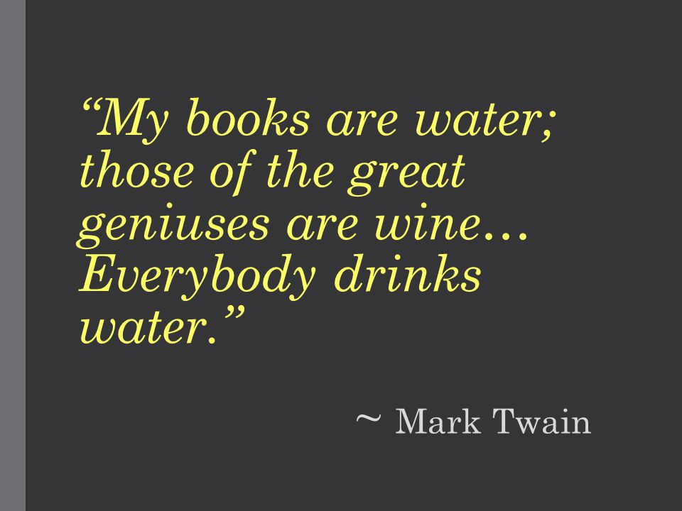 My books are water; those of the great geniuses are wine… Everybody drinks water. ~ Mark Twain