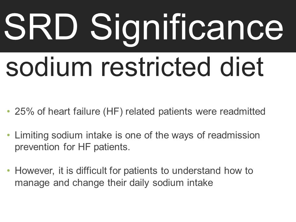 SRD Significance sodium restricted diet 25% of heart failure (HF) related patients were readmitted Limiting sodium intake is one of the ways of readmission prevention for HF patients.