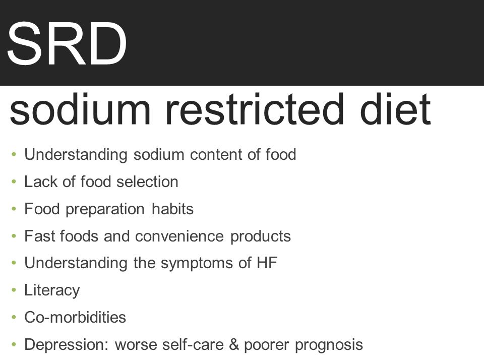 SRD sodium restricted diet Understanding sodium content of food Lack of food selection Food preparation habits Fast foods and convenience products Understanding the symptoms of HF Literacy Co-morbidities Depression: worse self-care & poorer prognosis