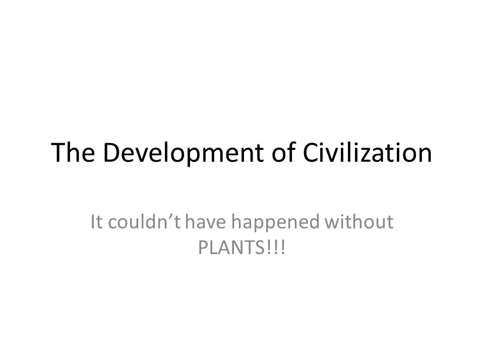 The Development of Civilization It couldn't have happened without PLANTS!!!