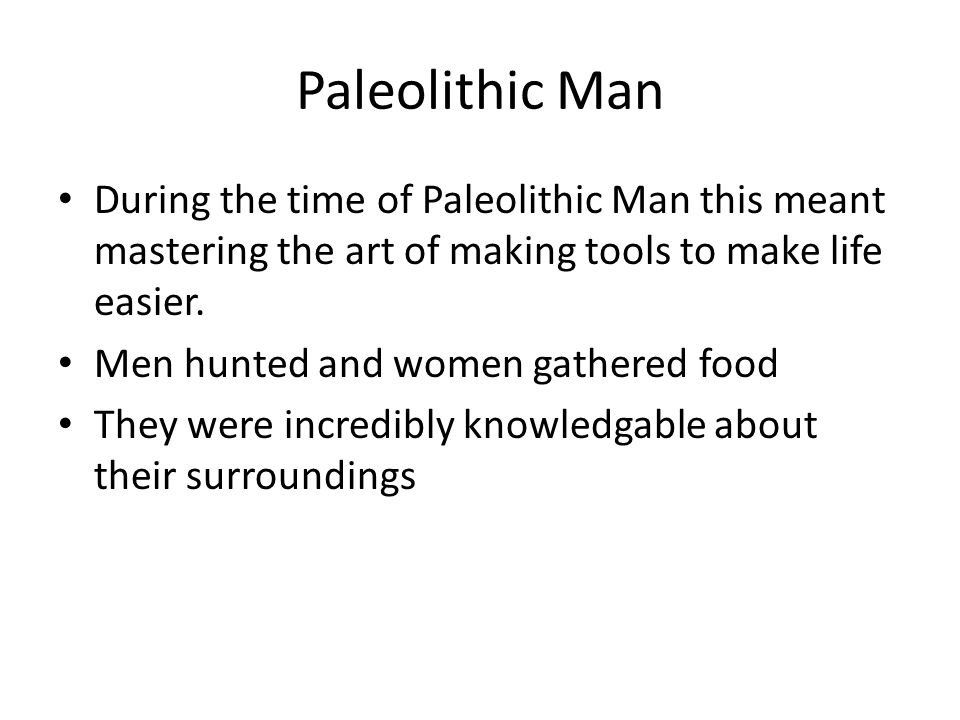 Paleolithic Man During the time of Paleolithic Man this meant mastering the art of making tools to make life easier. Men hunted and women gathered foo