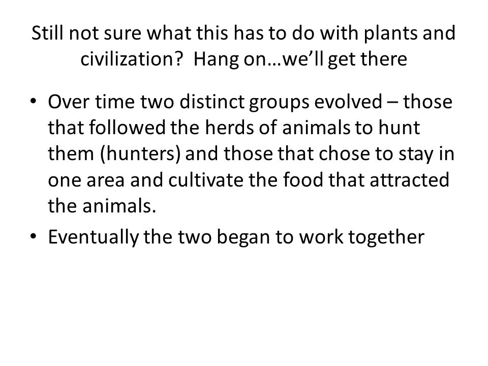 Still not sure what this has to do with plants and civilization? Hang on…we'll get there Over time two distinct groups evolved – those that followed t