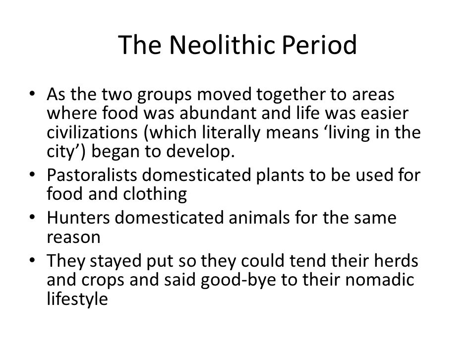 The Neolithic Period As the two groups moved together to areas where food was abundant and life was easier civilizations (which literally means 'livin