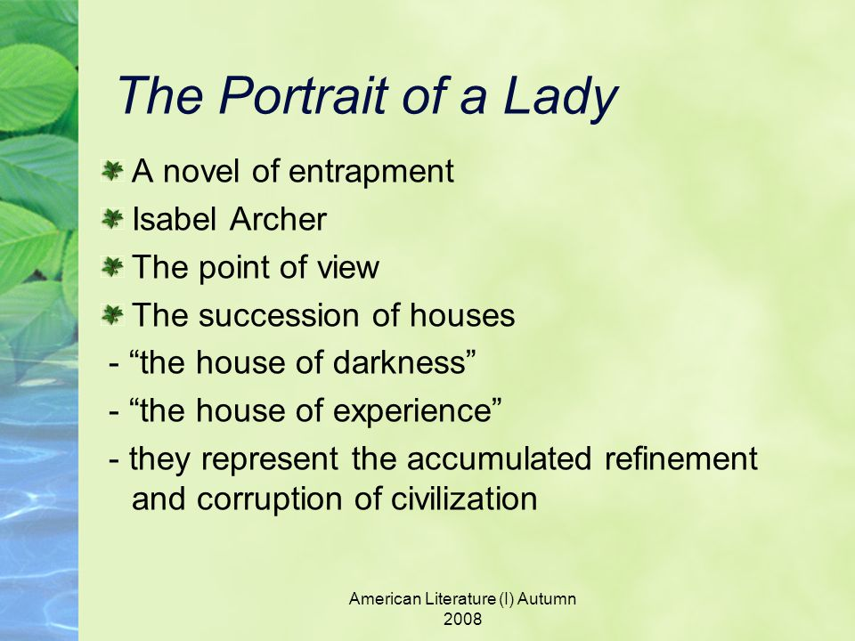 American Literature (I) Autumn 2008 The Portrait of a Lady A novel of entrapment Isabel Archer The point of view The succession of houses - the house of darkness - the house of experience - they represent the accumulated refinement and corruption of civilization