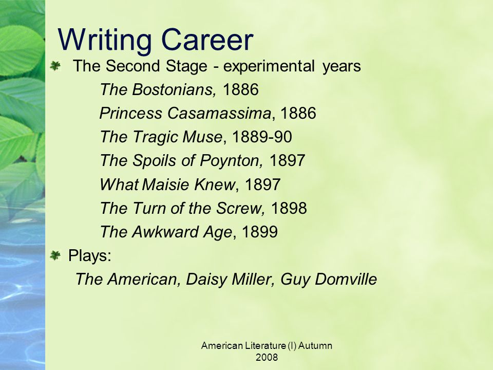 American Literature (I) Autumn 2008 Writing Career The Second Stage - experimental years The Bostonians, 1886 Princess Casamassima, 1886 The Tragic Muse, 1889-90 The Spoils of Poynton, 1897 What Maisie Knew, 1897 The Turn of the Screw, 1898 The Awkward Age, 1899 Plays: The American, Daisy Miller, Guy Domville