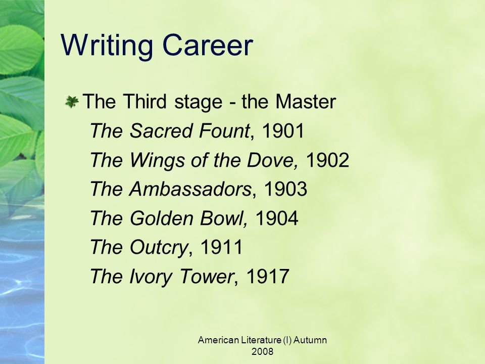 American Literature (I) Autumn 2008 Writing Career The Third stage - the Master The Sacred Fount, 1901 The Wings of the Dove, 1902 The Ambassadors, 1903 The Golden Bowl, 1904 The Outcry, 1911 The Ivory Tower, 1917