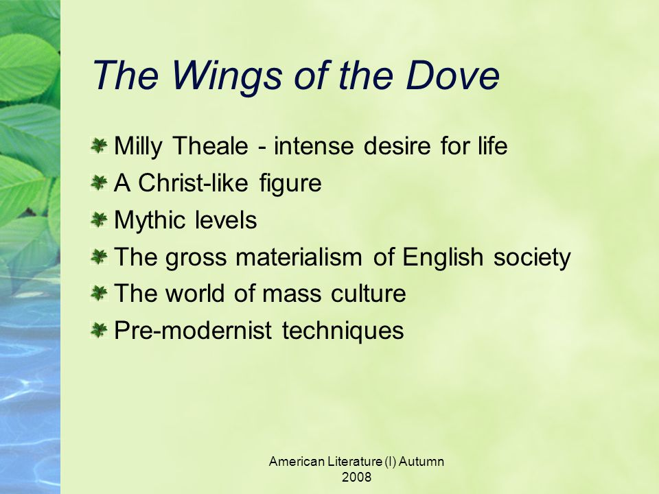 American Literature (I) Autumn 2008 The Wings of the Dove Milly Theale - intense desire for life A Christ-like figure Mythic levels The gross materialism of English society The world of mass culture Pre-modernist techniques