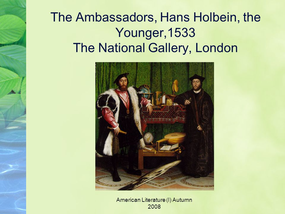 American Literature (I) Autumn 2008 The Ambassadors, Hans Holbein, the Younger,1533 The National Gallery, London