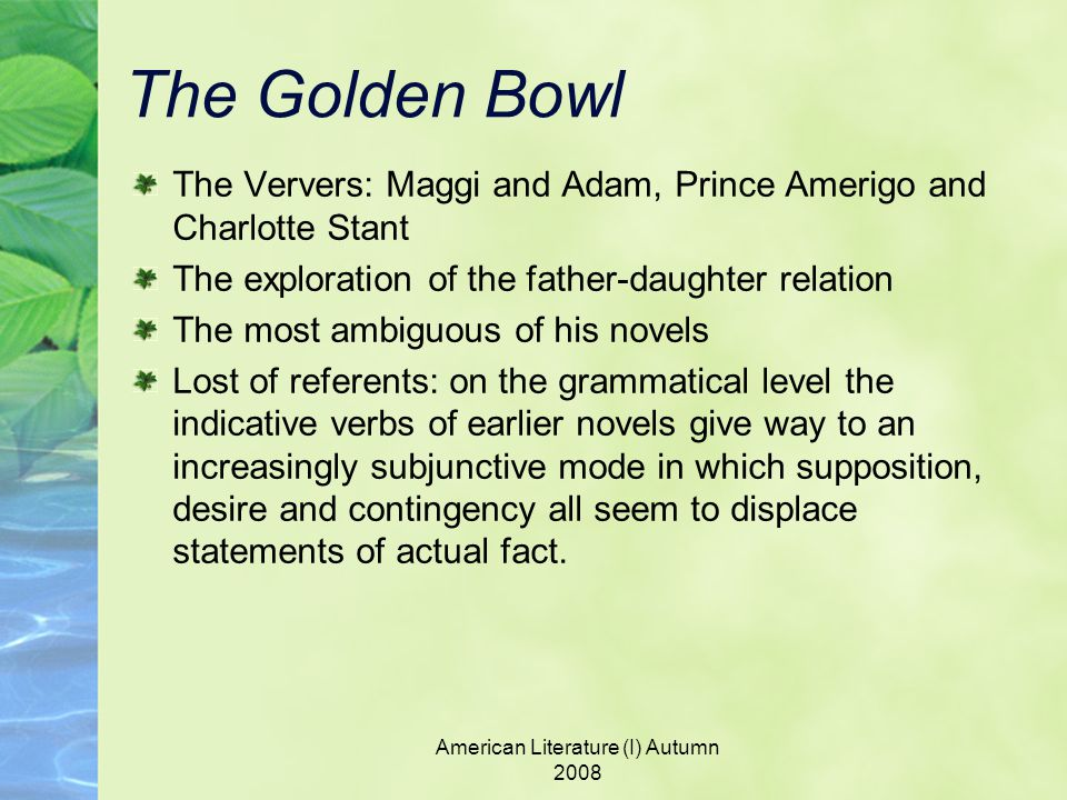 American Literature (I) Autumn 2008 The Golden Bowl The Ververs: Maggi and Adam, Prince Amerigo and Charlotte Stant The exploration of the father-daughter relation The most ambiguous of his novels Lost of referents: on the grammatical level the indicative verbs of earlier novels give way to an increasingly subjunctive mode in which supposition, desire and contingency all seem to displace statements of actual fact.