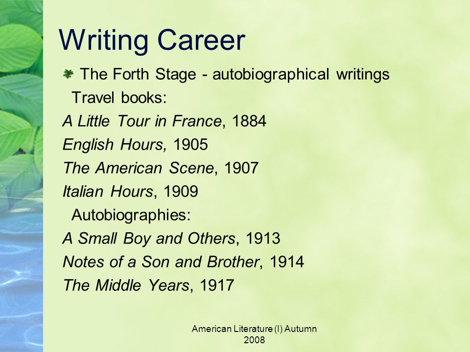 American Literature (I) Autumn 2008 Writing Career The Forth Stage - autobiographical writings Travel books: A Little Tour in France, 1884 English Hours, 1905 The American Scene, 1907 Italian Hours, 1909 Autobiographies: A Small Boy and Others, 1913 Notes of a Son and Brother, 1914 The Middle Years, 1917