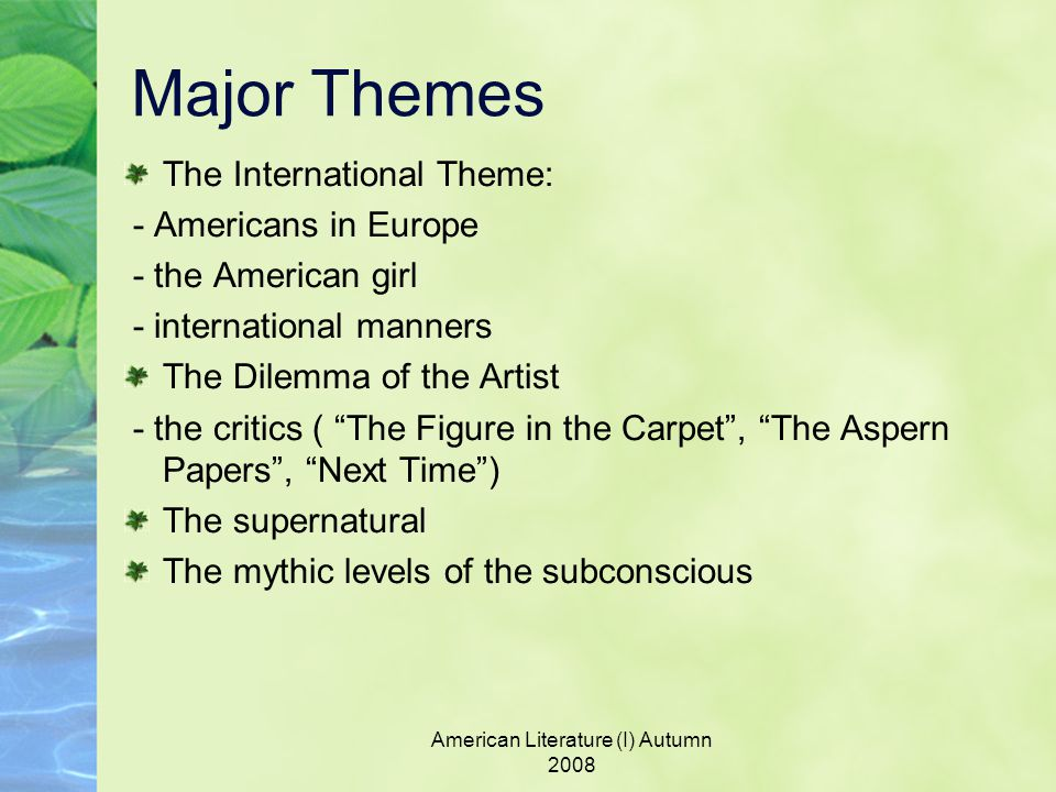American Literature (I) Autumn 2008 Major Themes The International Theme: - Americans in Europe - the American girl - international manners The Dilemma of the Artist - the critics ( The Figure in the Carpet , The Aspern Papers , Next Time ) The supernatural The mythic levels of the subconscious
