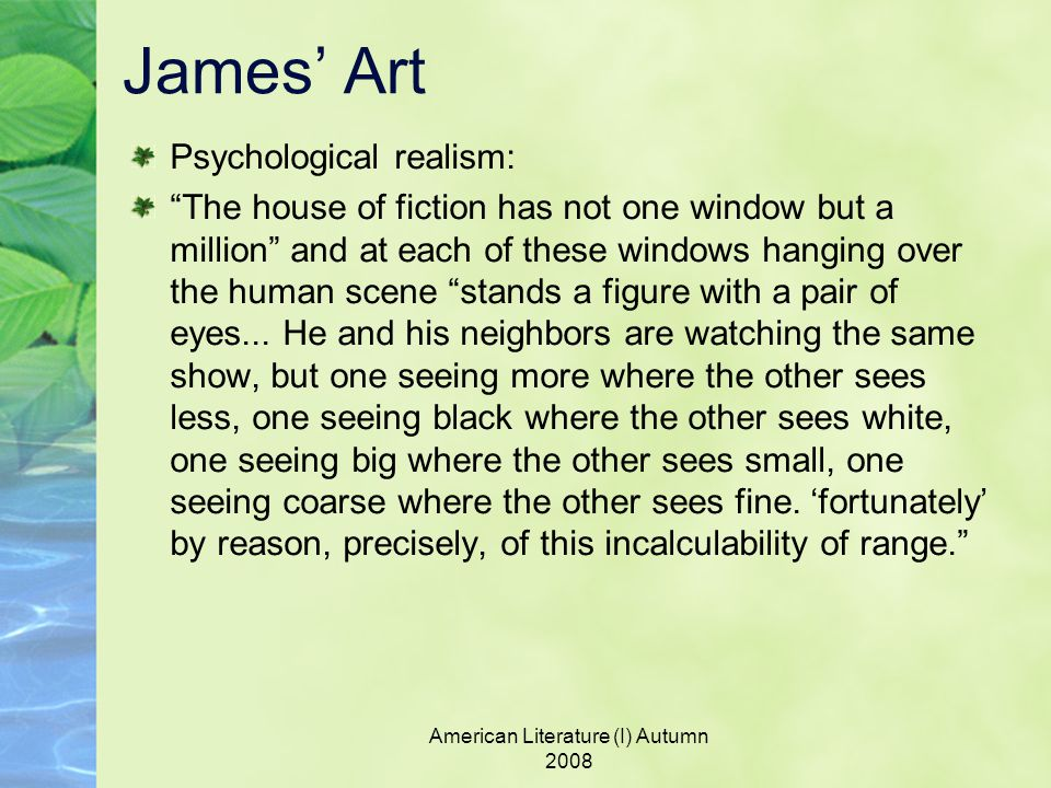 American Literature (I) Autumn 2008 James' Art Psychological realism: The house of fiction has not one window but a million and at each of these windows hanging over the human scene stands a figure with a pair of eyes...