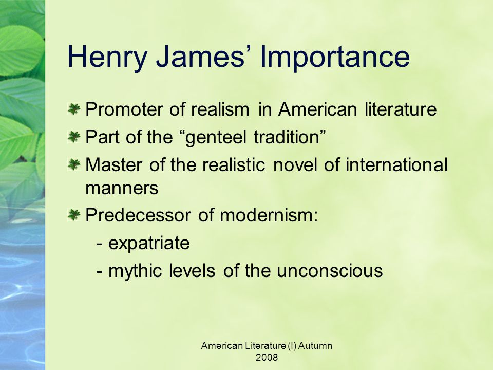 American Literature (I) Autumn 2008 Henry James' Importance Promoter of realism in American literature Part of the genteel tradition Master of the realistic novel of international manners Predecessor of modernism: - expatriate - mythic levels of the unconscious