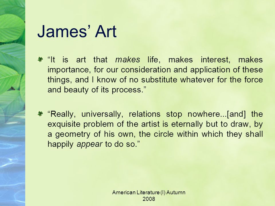 American Literature (I) Autumn 2008 James' Art It is art that makes life, makes interest, makes importance, for our consideration and application of these things, and I know of no substitute whatever for the force and beauty of its process. Really, universally, relations stop nowhere...[and] the exquisite problem of the artist is eternally but to draw, by a geometry of his own, the circle within which they shall happily appear to do so.