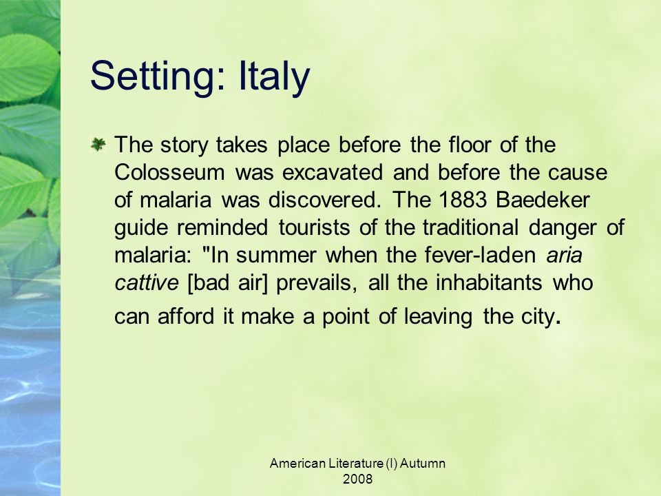 Setting: Italy The story takes place before the floor of the Colosseum was excavated and before the cause of malaria was discovered.