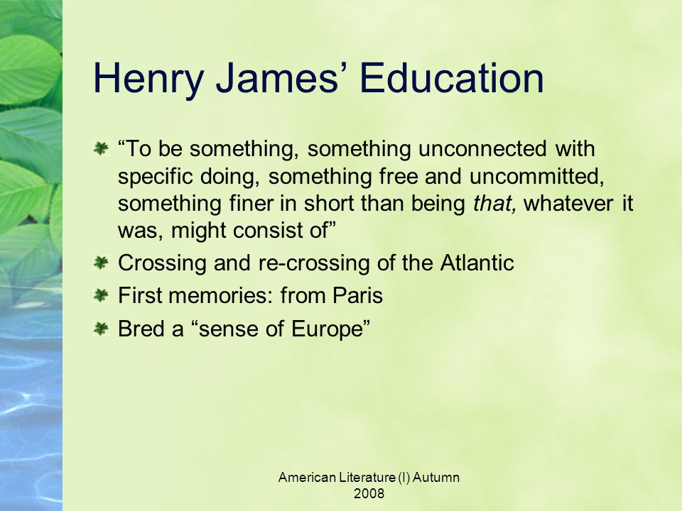 American Literature (I) Autumn 2008 Henry James' Education To be something, something unconnected with specific doing, something free and uncommitted, something finer in short than being that, whatever it was, might consist of Crossing and re-crossing of the Atlantic First memories: from Paris Bred a sense of Europe