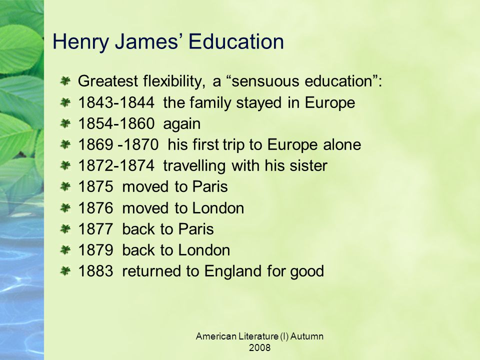 American Literature (I) Autumn 2008 Henry James' Education Greatest flexibility, a sensuous education : 1843-1844 the family stayed in Europe 1854-1860 again 1869 -1870 his first trip to Europe alone 1872-1874 travelling with his sister 1875 moved to Paris 1876 moved to London 1877 back to Paris 1879 back to London 1883 returned to England for good
